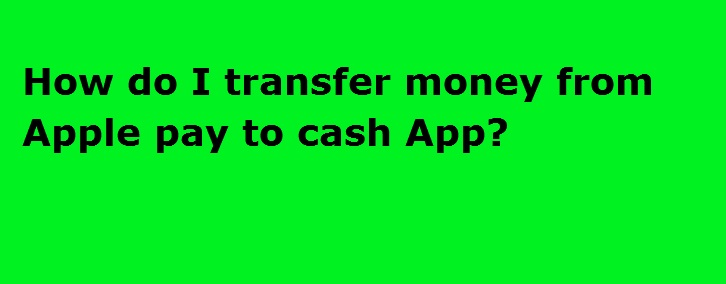 How do I transfer money from Apple pay to Cash App.