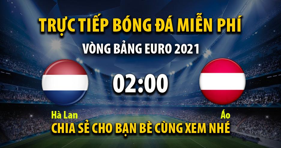 Trực tiếp Hà Lan vs Áo lúc 02:00 ngày 18/06/2021 - Xoilac TV