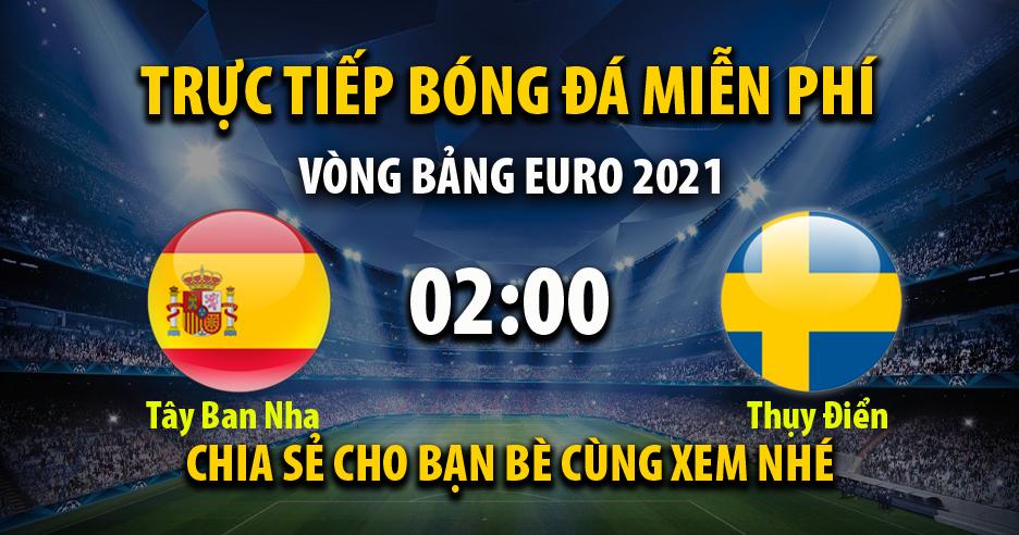 Trực tiếp Tây Ban Nha vs Thụy Điển lúc 02:00 ngày 15/06/2021 - Xoilac TV