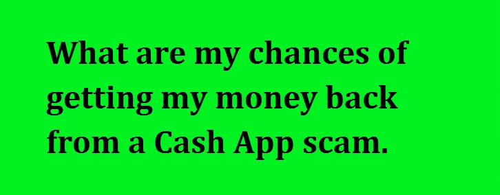 What are my chances of getting my money back from a Cash app.